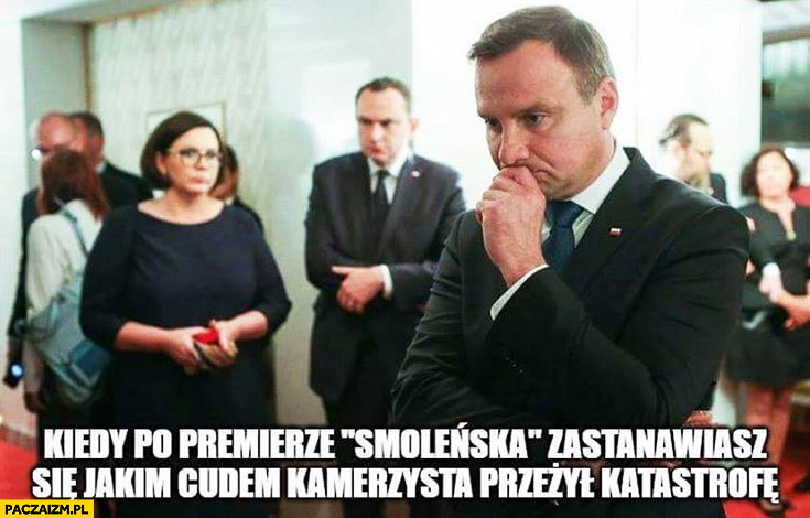 Andrzej Duda kiedy po premierze Smoleńska zastanawiasz się jakim cudem kamerzysta przeżył katastrofę