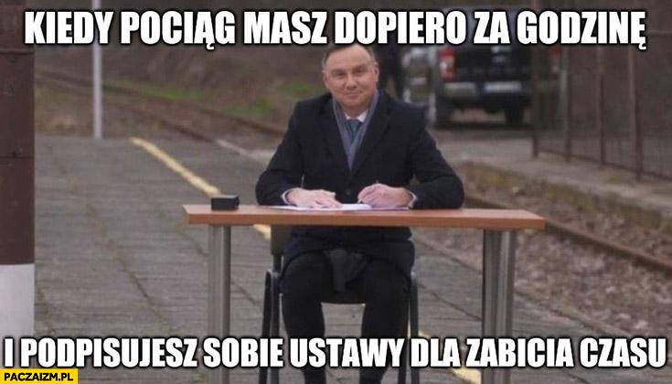 Andrzej Duda kiedy pociąg masz dopiero za godzinę i podpisujesz sobie ustawy dla zabicia czasu na dworcu