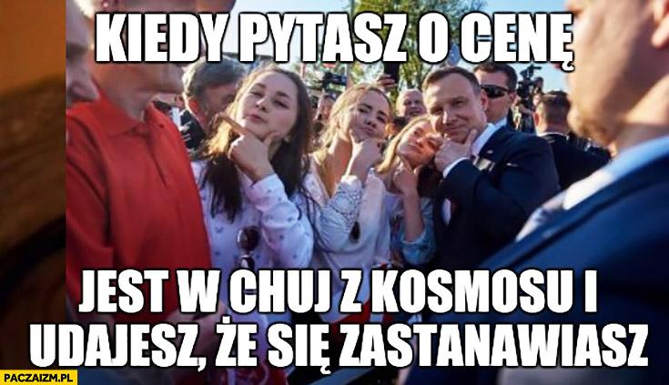 Andrzej Duda kiedy pytasz o cenę, jest z kosmosu i udajesz, że się zastanawiasz