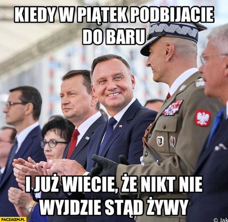Andrzej Duda kiedy w piątek podbijacie do baru i już wiecie, że nikt nie wyjdzie stąd żywy