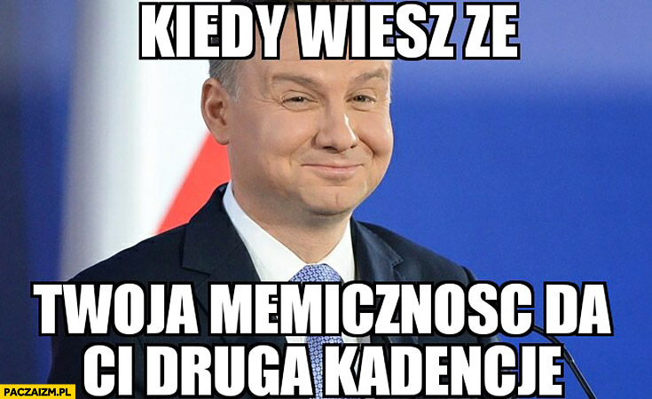Andrzej Duda kiedy wiesz, że Twoja memiczność da Ci drugą kadencję