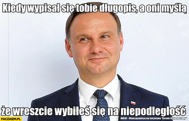 Andrzej Duda kiedy wypisał się Tobie długopis a oni myślą, że wreszcie wybiłeś się na niepodległość
