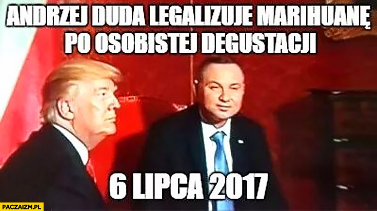 Andrzej Duda legalizuje marihuanę po osobistej degustacji 6 lipca 2017 Donald Trump