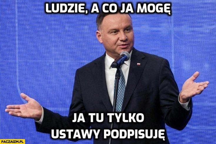 Andrzej Duda ludzie a co ja mogę, ja tu tylko ustawy podpisuję
