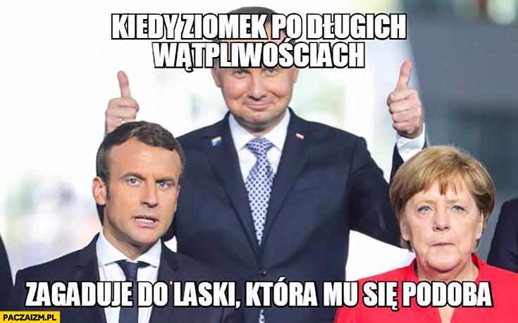 Andrzej Duda Macron Merkel kiedy ziomek po długich wątpliwościach zagaduje do laski, która mu się podoba