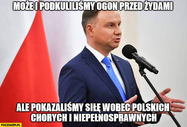Andrzej Duda może i podkuliliśmy ogon przed Żydami ale pokazaliśmy siłę wobec polskich chorych i niepełnosprawnych