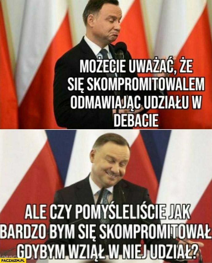Andrzej Duda możecie uważać, że się skompromitowałem odmawiając odziało w debacie ale czy pomyśleliście jak bardzo bym się skompromitował gdybym wziął w niej udział