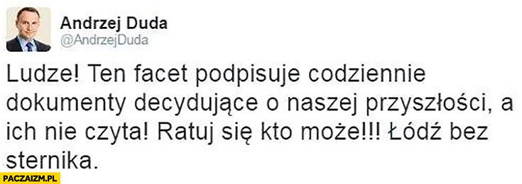 Andrzej Duda na twitterze: Ludzie ten facet podpisuje codziennie dokumenty decydujące o naszej przyszłości, a ich nie czyta. Ratuj się kto może! Łódź bez sternika
