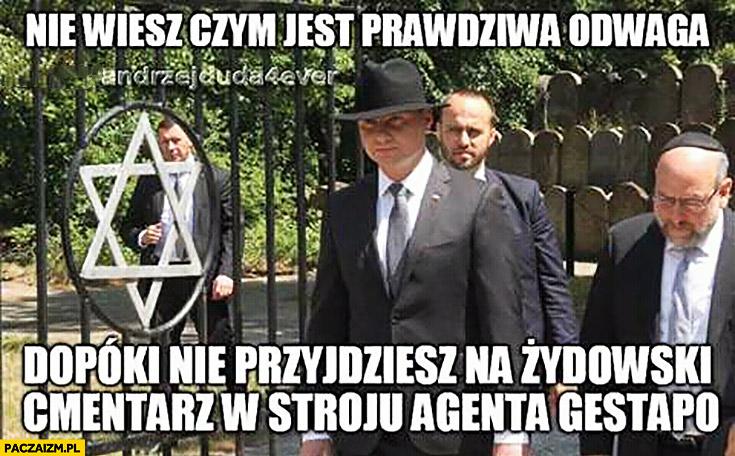 Andrzej Duda nie wiesz czym jest prawdziwa odwaga dopóki nie przyjdziesz na żydowski cmentarz w stroju agenta gestapo