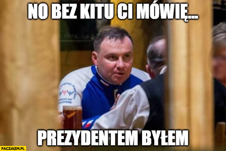 Andrzej Duda no bez kitu Ci mówię, prezydentem byłem