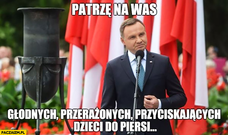 Andrzej Duda patrzę na was głodnych, przerażonych przyciskających dzieci do piersi