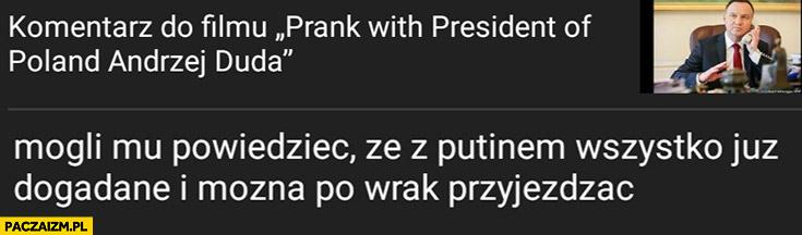 Andrzej Duda prank mogli mu powiedzieć, że z Putinem wszystko już dogadane i można po wrak przyjeżdżać
