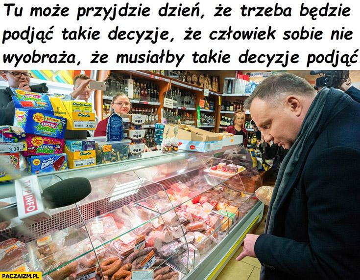 Andrzej Duda przyjdzie taki dzień, że trzeba będzie podjąć takie decyzje, że człowiek sobie nie wyobraża wybór szynki wędliny mięsa