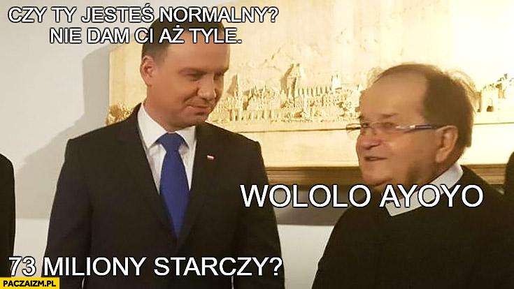 Andrzej Duda Rydzyk czy Ty jesteś normalny? Nie dam Ci aż tyle. Wololo ayoyo, 73 miliony starczy?