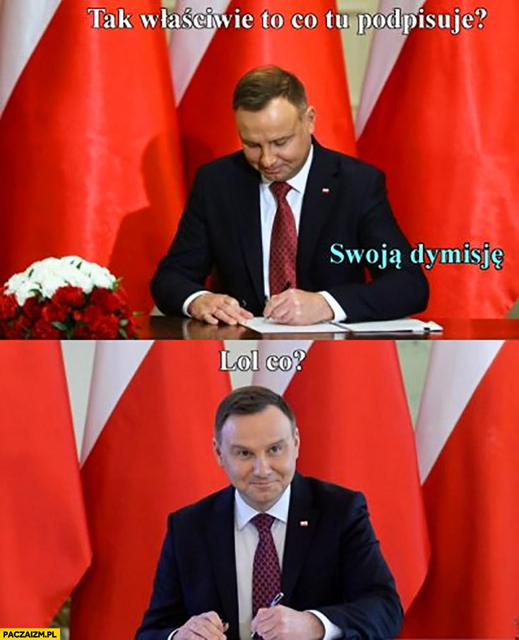 Andrzej Duda tak właściwie to co tu podpisuję? Swoją dymisję, lol co?
