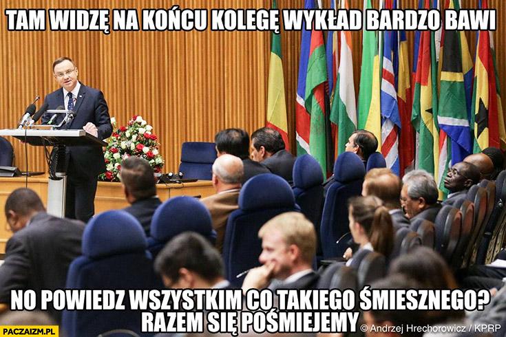 Andrzej Duda tam widzę na końcu kolegę wykład bardzo bawi, no powiedz wszystkim co takiego śmiesznego razem się pośmiejemy