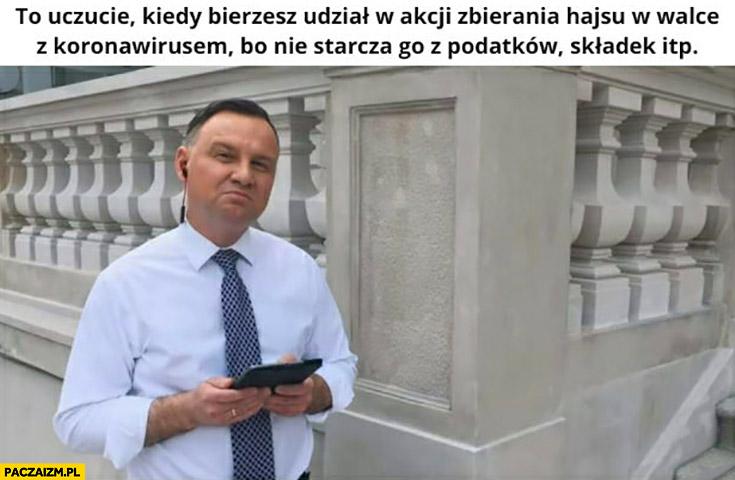 Andrzej Duda to uczucie kiedy bierzesz udział w akcji zbierania hajsu w walce z koronawirusem bo nie starcza go z podatków