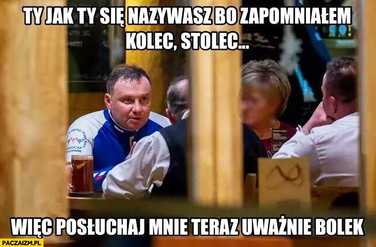 Andrzej Duda Ty jak Ty się nazywasz bo zapomniałem, kolec, stolec? Więc posłuchaj mnie teraz uważnie Bolek