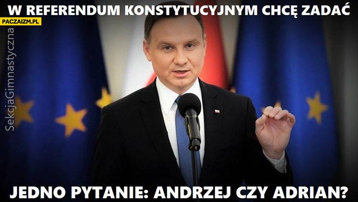 Andrzej Duda w referendum konstytucyjnym chcę zadać jedno pytanie: Andrzej czy Adrian