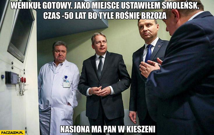 Andrzej Duda wehikuł gotowy, jako miejsce ustawiłem Smoleńsk, czas -50 lat bo tyle rośnie brzoza, nasiona ma pan w kieszeni