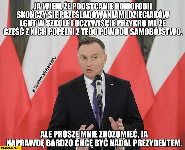 Andrzej Duda wiem, że podsycanie homofobii skończy się prześladowaniami dzieciaków i przykro mi, że cześć z nich popełni samobójstwo ale ja naprawdę bardzo chce być nadal prezydentem