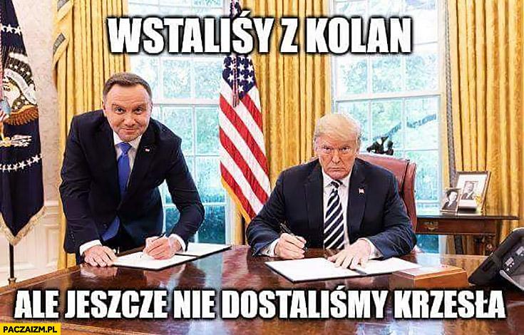 Andrzej Duda wstaliśmy z kolan ale jeszcze nie dostaliśmy krzesła podpisuje u Trumpa