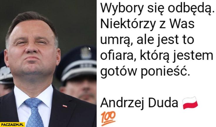 Andrzej Duda wybory się odbędą, niektórzy z was umrą ale jest to ofiara która jestem gotów ponieść