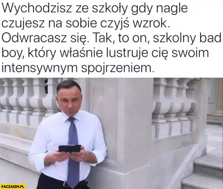Andrzej Duda wychodzisz ze szkoły gdy nagle czujesz na sobie czyjś wzrok odwracasz sie tak to on szkolny bad boy który właśnie lustruje Cię swoim intensywnym spojrzeniem