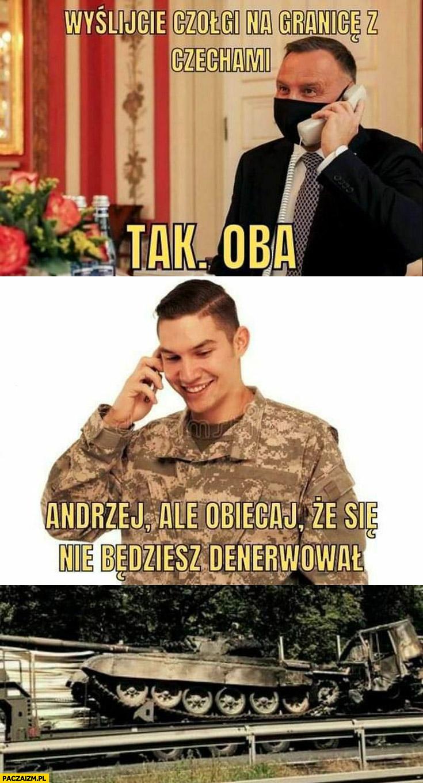 Andrzej Duda wyślijcie czołgi na granice z Czechami, tak oba, Andrzej ale obiecaj że się nie będziesz denerwował