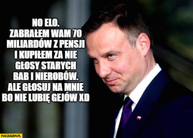 Andrzej Duda zabrałem wam 70 miliardów z pensji i kupiłem za nie głosy starych bab i nierobów, ale głosuj na mnie bo nie lubię gejów