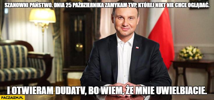 Andrzej Duda zamykam TVP której nikt nie chce oglądać i otwieram DudaTV bo wiem, że mnie uwielbiacie