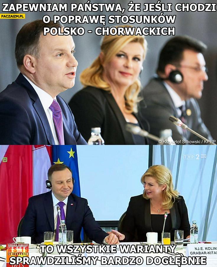 Andrzej Duda zapewniam państwa, że jeśli chodzi o poprawę stosunków Polsko-Chorwackich sprawdziliśmy dogłębnie wszystkie warianty