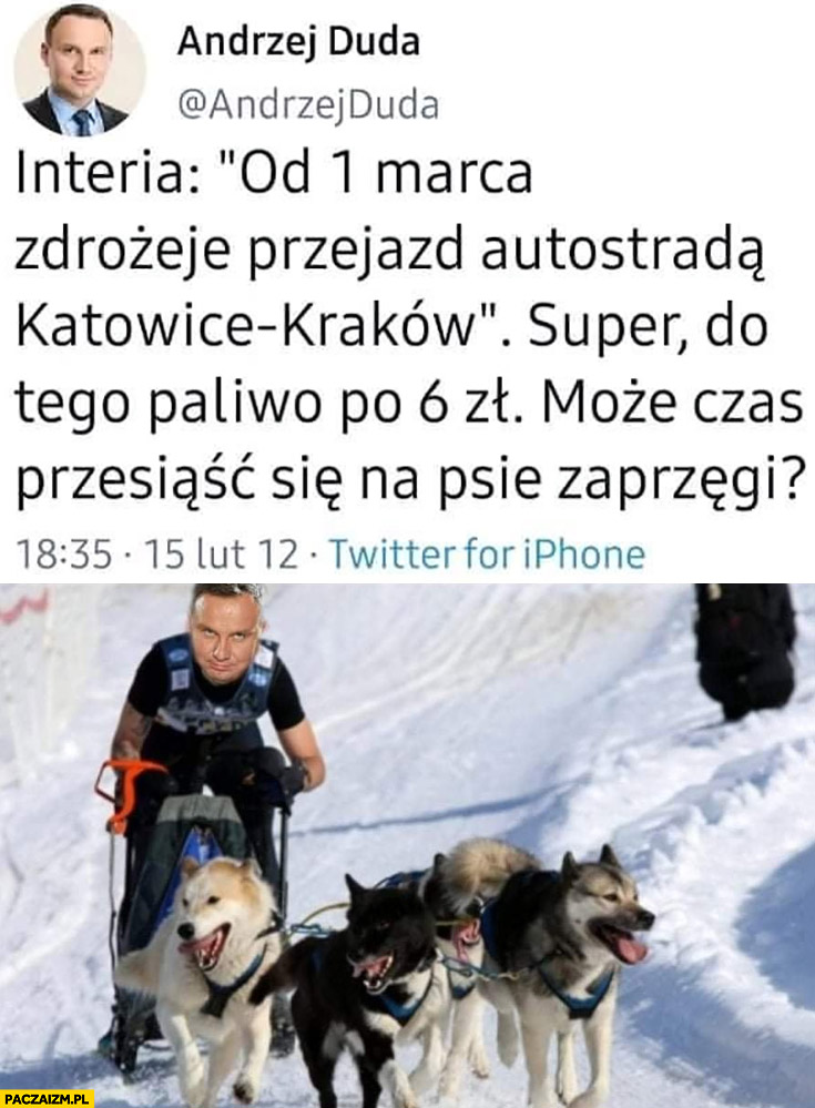 Andrzej Duda zdrożeje przejazd autostradą, super do tego paliwo po 6 zł może czas przesiąść się na psie zaprzęgi