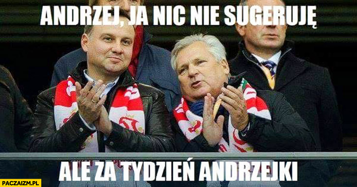 Andrzej ja nic nie sugeruję ale za tydzień Andrzejki Kwaśniewski Duda