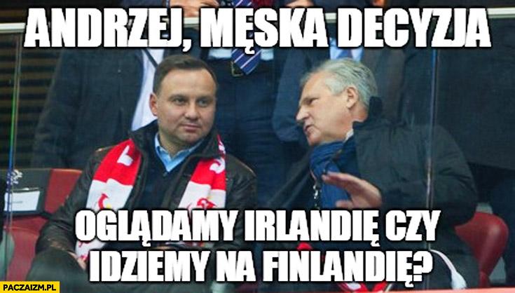Andrzej męska decyzja oglądamy Irlandię czy idziemy na Finlandię Duda Kwaśniewski