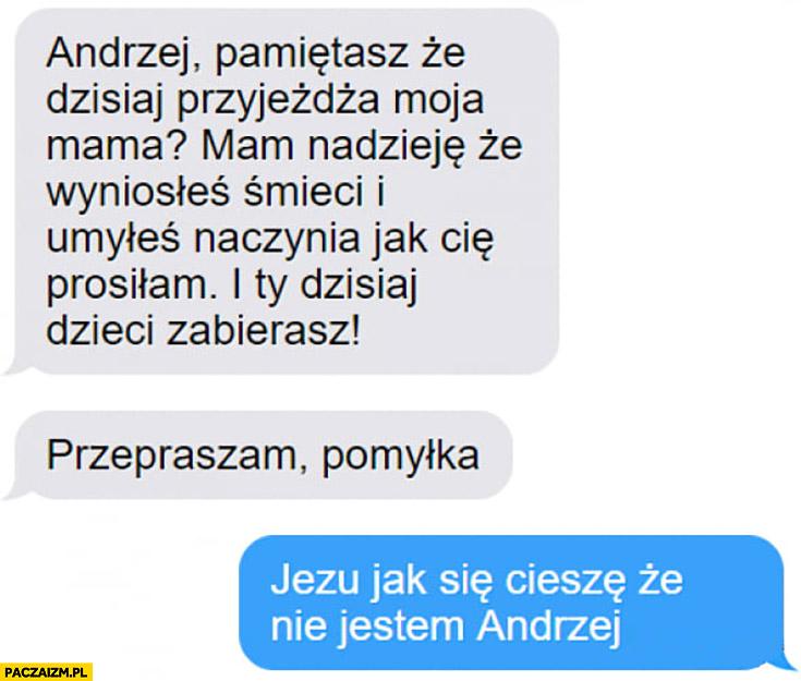 Andrzej pamiętasz, że moja mama przyjeżdża? Przepraszam pomyłka. Jak ja się cieszę, że nie jestem Andrzej