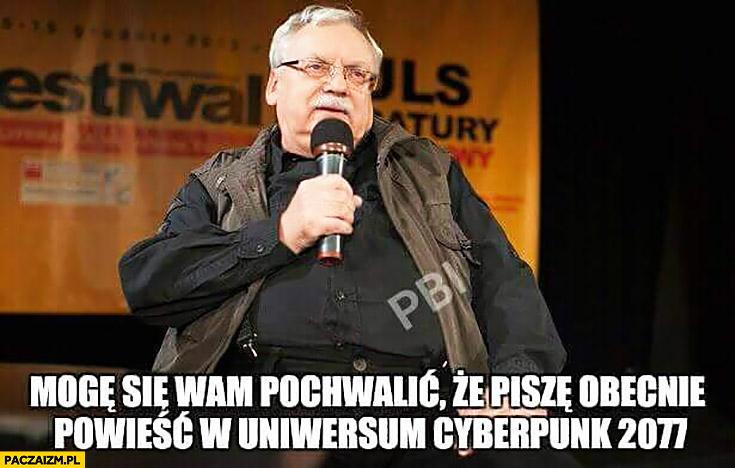 Andrzej Sapkowski mogę się wam pochwalić, że piszę obecnie powieść w uniwersum Cyberpunk 2077 Wiedźmin