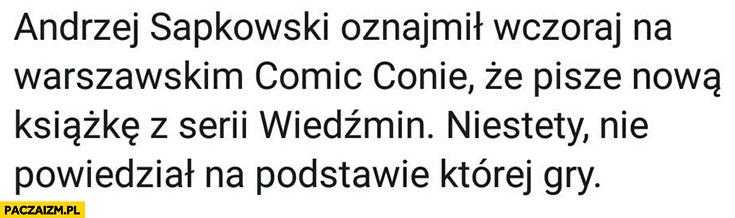 Andrzej Sapkowski oznajmił wczoraj na warszawskim Comic Conie, że pisze nową książkę z serii Wiedźmin niestety nie powiedział na podstawie której gry
