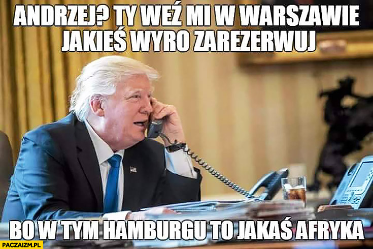 Andrzej Ty weź mi w Warszawie jakieś wyro zarezerwuj bo w tym Hamburgu to jakaś Afryka Donald Trump Andrzej Duda