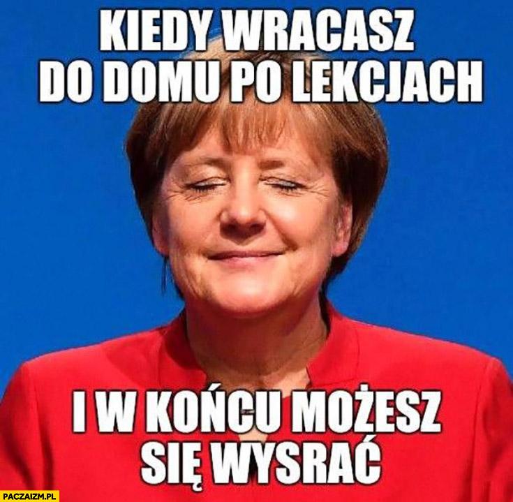 Angela Merkel kiedy wracasz do domu po lekcjach i w końcu możesz się załatwić