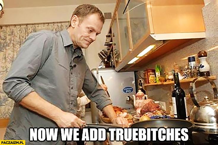 Angielski z Tuskiem now we add truebitches teraz dodajemy prawdziwki Donald Tusk gotuje