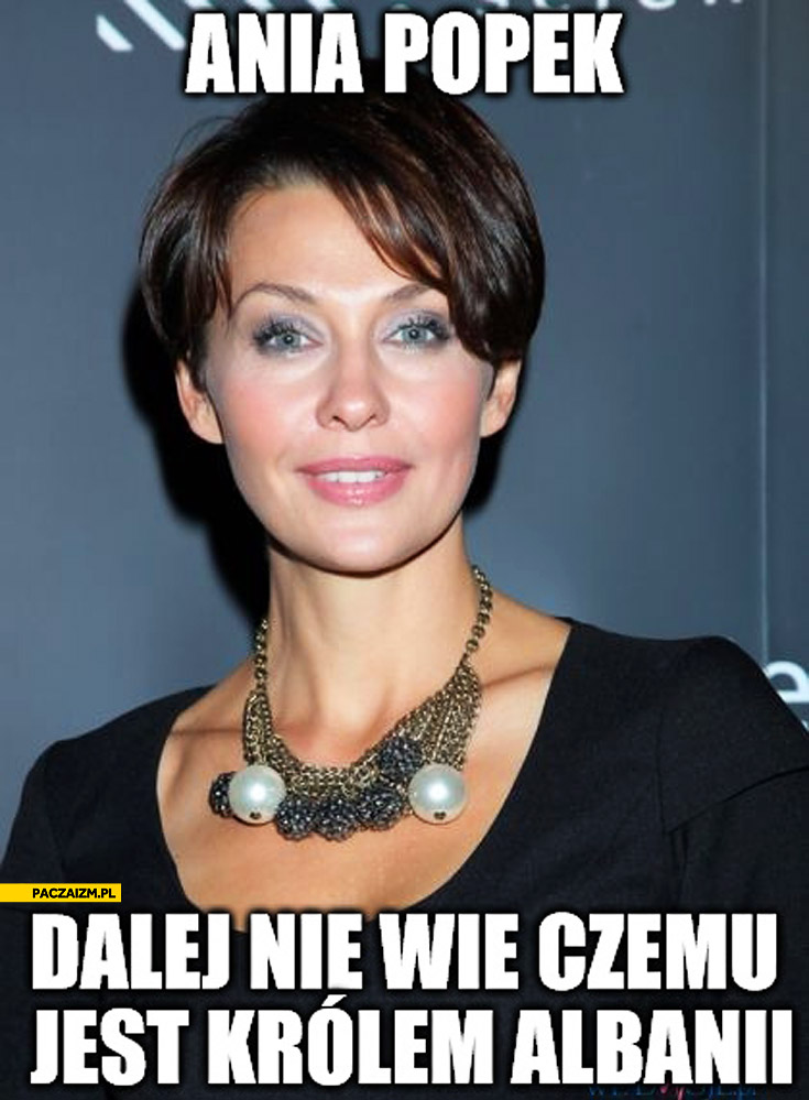 Ania Popek dalej nie wie czemu jest królem Albanii