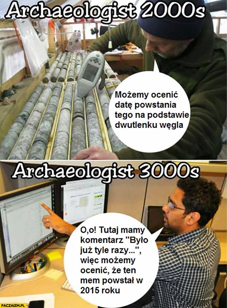 """Archeologowie 2000: możemy ocenic datę powstania tego na podstawie dwutlenku węgla. Archeologowie 3000: mamy komentarz """"było już tyle razy"""" możemy ocenić, że mem powstał w 2015 roku"""