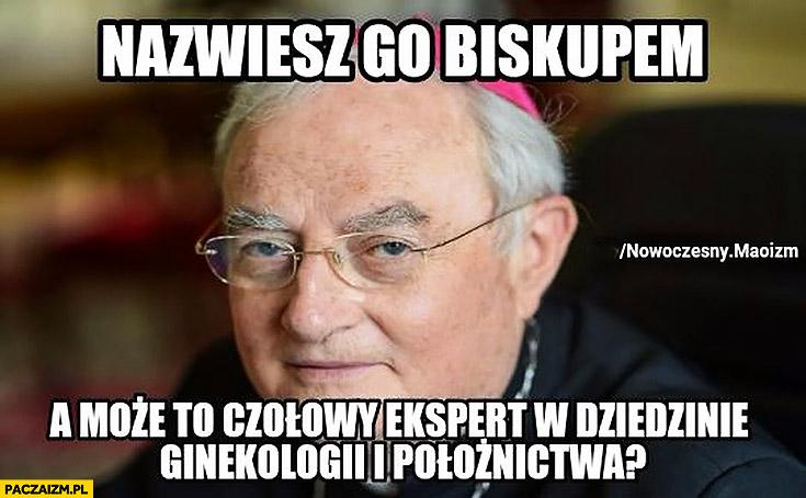 Arcybiskup Hoser nazwiesz go biskupem a może to czołowy ekspert w dziedzinie ginekologii i położnictwa nowoczesny maoizm