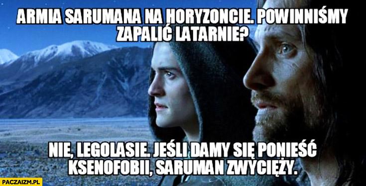 Armia Sarumana na horyzoncie, powinniśmy zapalić latarnie? Nie Legolasie, jeśli damy się ponieść ksenofobii Saruman zwycięży Władca Pierścieni