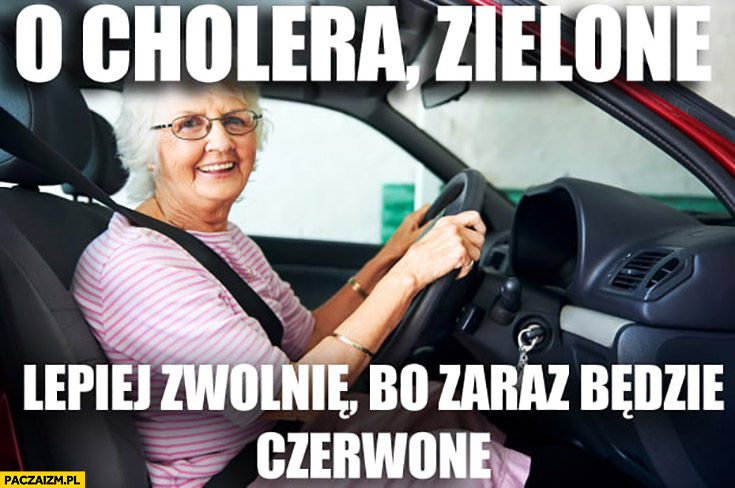 Babcia kieruje cholera zielone lepiej zwolnię bo zaraz będzie czerwone