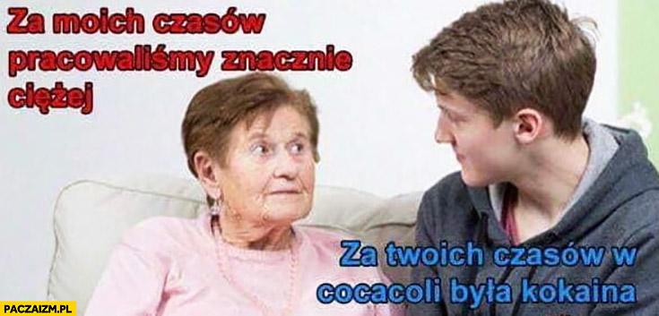 Babcia za moich czasów pracowaliśmy znacznie ciężej, za Twoich czasów w cocacoli była kokaina