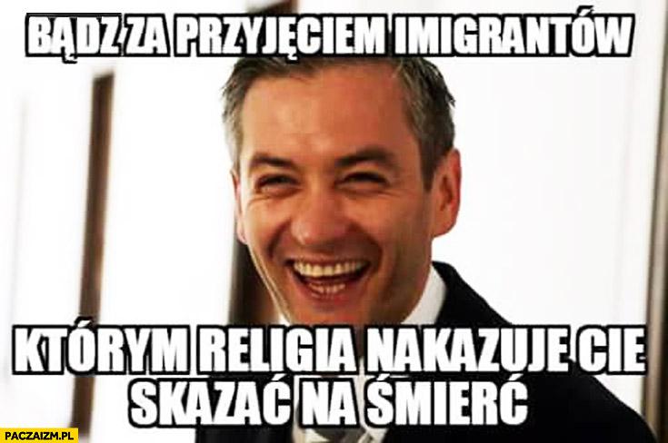 Bądź za przyjęciem imigrantów którym religia nakazuje skazać Cię na śmierć Biedroń