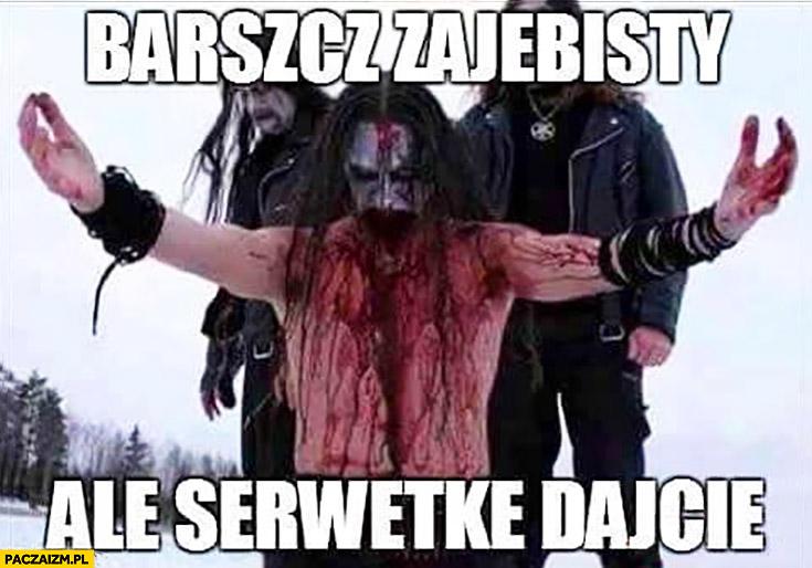 Barszczyk zajebisty ale serwetkę dajcie zespół black death metalowy cały we krwi