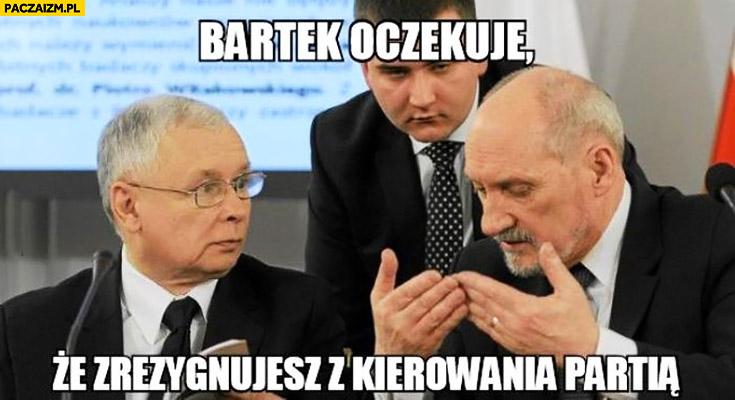 Bartek oczekuje, że zrezygnujesz z kierowania partią Misiewicz Macierewicz Kaczyński